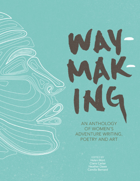 Vertebrate Publishing | Waymaking: An Anthology of Women's Adventure Writing, Poetry, and Art